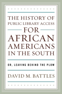 The History of Public Library Access for African Americans in the South : Or, Leaving Behind the Plow, EPUB eBook