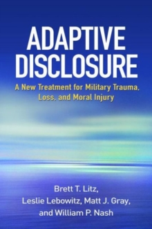 Adaptive Disclosure : A New Treatment for Military Trauma, Loss, and Moral Injury, Hardback Book