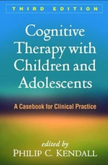 Cognitive Therapy with Children and Adolescents, Third Edition : A Casebook for Clinical Practice, Paperback Book