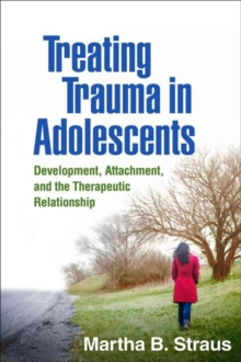 Treating Trauma in Adolescents : Development, Attachment, and the Therapeutic Relationship, Hardback Book
