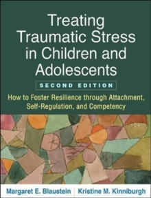 Treating Traumatic Stress in Children and Adolescents, Second Edition : How to Foster Resilience through Attachment, Self-Regulation, and Competency, Paperback / softback Book