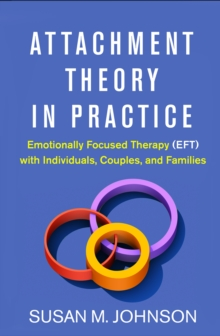 Attachment Theory in Practice : Emotionally Focused Therapy (EFT) with Individuals, Couples, and Families, PDF eBook