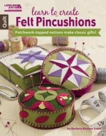 Learn to Create Felt Pincushions : Patchwork-Topped Notions Make Classic Gifts!, Pamphlet Book
