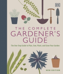 The Complete Gardener's Guide : The One-Stop Guide to Plan, Sow, Plant, and Grow Your Garden, Hardback Book