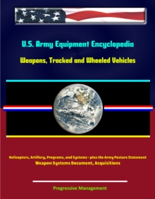 U.S. Army Equipment Encyclopedia: Weapons, Tracked and Wheeled Vehicles, Helicopters, Artillery, Programs, and Systems - plus the Army Posture Statement, Weapon Systems Document, Acquisitions, EPUB eBook