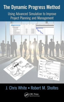 The Dynamic Progress Method : Using Advanced Simulation to Improve Project Planning and Management, Hardback Book