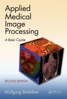 Applied Medical Image Processing, Second Edition : A Basic Course, Hardback Book