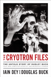 The Cryotron Files : The Untold Story of Dudley Buck, Cold War Computer Scientist and Microchip Pioneer, EPUB eBook