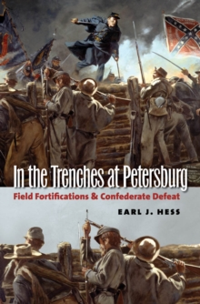 In the Trenches at Petersburg : Field Fortifications and Confederate Defeat, PDF eBook