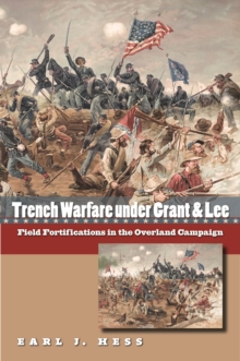 Trench Warfare under Grant and Lee : Field Fortifications in the Overland Campaign, PDF eBook