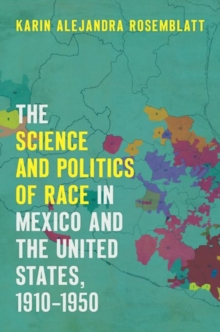 The Science and Politics of Race in Mexico and the United States, 1910-1950, Hardback Book
