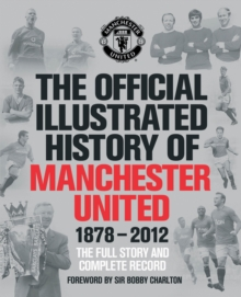 The Official Illustrated History of Manchester United 1878-2012 : The Full Story and Complete Record, Hardback Book