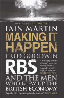 Making It Happen : Fred Goodwin, RBS and the men who blew up the British economy, Paperback Book