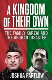 A Kingdom of Their Own : The Family Karzai and the Afghan Disaster, Hardback Book