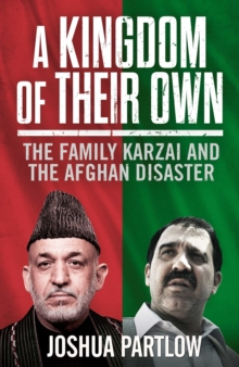 A Kingdom of Their Own : The Family Karzai and the Afghan Disaster, EPUB eBook