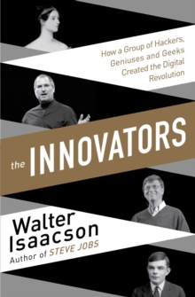 Innovators : How a Group of Inventors, Hackers, Geniuses and Geeks Created the Digital Revolution, Paperback Book
