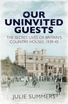 Our Uninvited Guests : The Secret Life of Britain's Country Houses 1939-45, Hardback Book