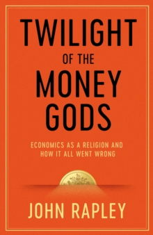 Twilight of the Money Gods : Economics as a Religion and How it all Went Wrong, Hardback Book