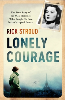 Lonely Courage : The True Story of the SOE Heroines Who Fought to Free Nazi-Occupied France, Hardback Book