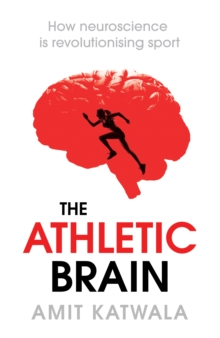 The Athletic Brain : How Neuroscience is Revolutionising Sport and Can Help You Perform Better, Hardback Book