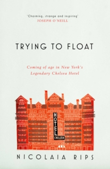 Trying to Float : Coming of Age in New York's Legendary Chelsea Hotel, Paperback Book