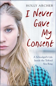 I Never Gave My Consent : A Schoolgirl's Life Inside the Telford Sex Ring, Paperback Book