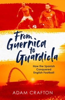 From Guernica to Guardiola : How the Spanish Conquered English Football, Hardback Book