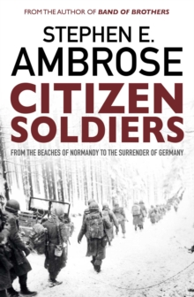 Citizen Soldiers : From The Normandy Beaches To The Surrender Of Germany, Paperback Book