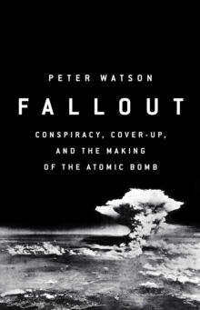 Fallout : Conspiracy, Cover-Up and the Deceitful Case for the Atom Bomb, Hardback Book