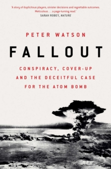 Fallout : Conspiracy, Cover-Up and the Deceitful Case for the Atom Bomb, EPUB eBook
