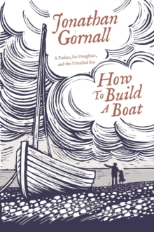 How To Build A Boat : A Father, his Daughter, and the Unsailed Sea, Hardback Book