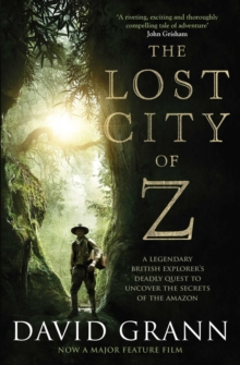 The Lost City of Z : A Legendary British Explorer's Deadly Quest to Uncover the Secrets of the Amazon, Paperback / softback Book