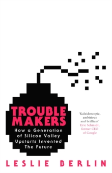 Troublemakers : How a Generation of Silicon Valley Upstarts Invented the Future, Hardback Book