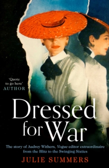 Dressed For War : The Story of Audrey Withers, Vogue editor extraordinaire from the Blitz to the Swinging Sixties, Hardback Book