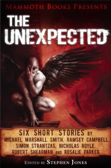 Mammoth Books presents The Unexpected : Six short stories by Michael Marshall Smith, Ramsey Campbell, Simon Strantzas, Nicholas Royle, Robert Shearman and Rosalie Parker, EPUB eBook