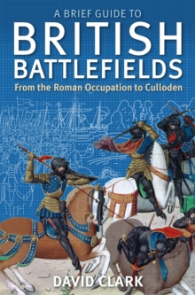 A Brief Guide to British Battlefields : From the Roman Occupation to Culloden, Paperback Book