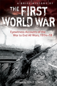A Brief History of the First World War : Eyewitness Accounts of the War to End All Wars, 1914-18, Paperback Book