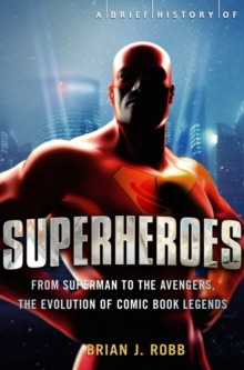 A Brief History of Superheroes : From Superman to the Avengers, the Evolution of Comic Book Legends, EPUB eBook