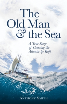 The Old Man and the Sea : A True Story of Crossing the Atlantic by Raft, Hardback Book