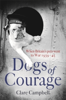 Dogs of Courage : When Britain's Pets Went to War 1939-45, Hardback Book
