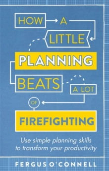 How a Little Planning Beats a Lot of Firefighting : Use Simple Planning Skills to Transform Your Productivity, Paperback Book