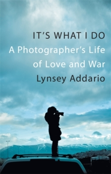 It's What I Do : A Photographer's Life of Love and War, Hardback Book