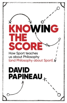 Knowing the Score : How Sport Teaches Us About Philosophy (and Philosophy About Sport), Paperback Book
