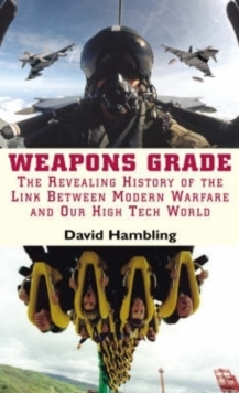 Weapons Grade : Revealing the Links Between Modern Warfare and Our High Tech World, EPUB eBook