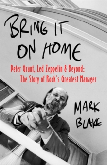 Bring It On Home : Peter Grant, Led Zeppelin and Beyond: The Story of Rock's Greatest Manager, Hardback Book