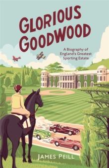 Glorious Goodwood : A Biography of England's Greatest Sporting Estate, Hardback Book
