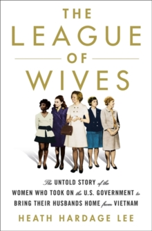 The League of Wives : The Untold Story of the Women Who Took on the US Government to Bring Their Husbands Home, Hardback Book