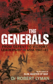 The Generals : From Defeat to Victory, Leadership in Asia 1941-1945, Paperback / softback Book