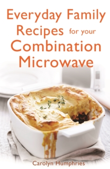 Everyday Family Recipes For Your Combination Microwave : Healthy, nutritious family meals that will save you money and time, Paperback / softback Book