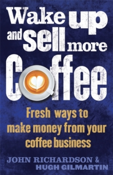 Wake Up and Sell More Coffee : Fresh Ways to Make Money from Your Coffee Business, Paperback Book